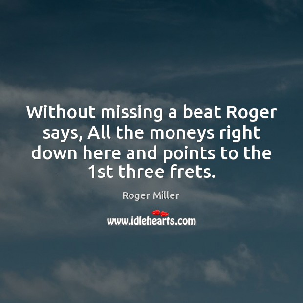 Without missing a beat Roger says, All the moneys right down here Image