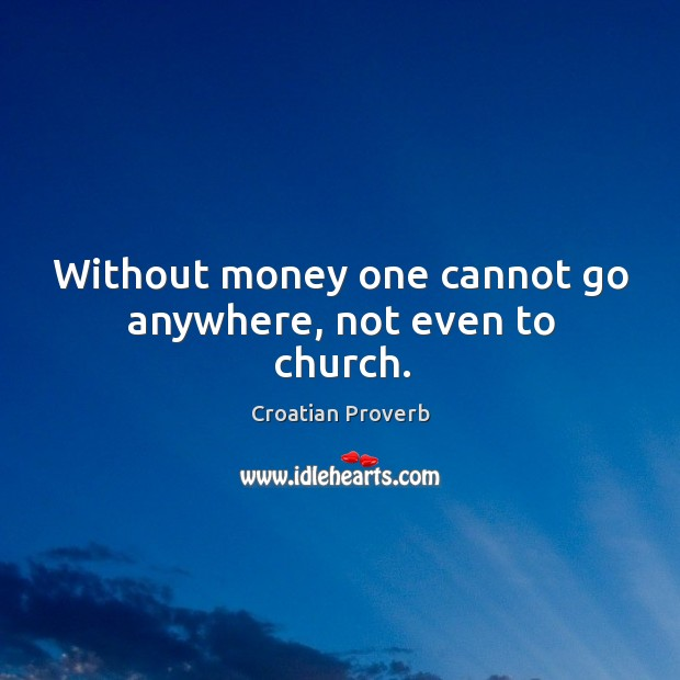 Without money one cannot go anywhere, not even to church. Croatian Proverbs Image
