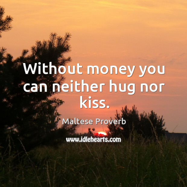 Without money you can neither hug nor kiss. Maltese Proverbs Image
