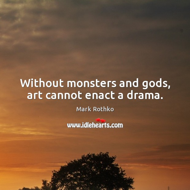 Without monsters and Gods, art cannot enact a drama. Image