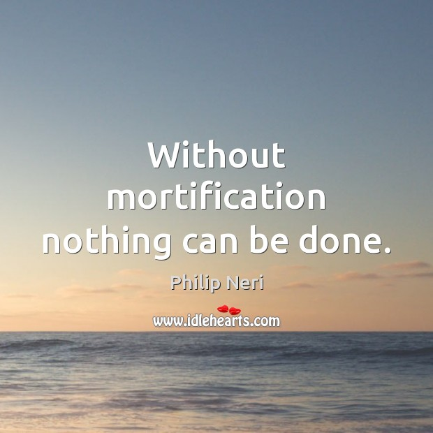 Image, Without mortification nothing can be done.