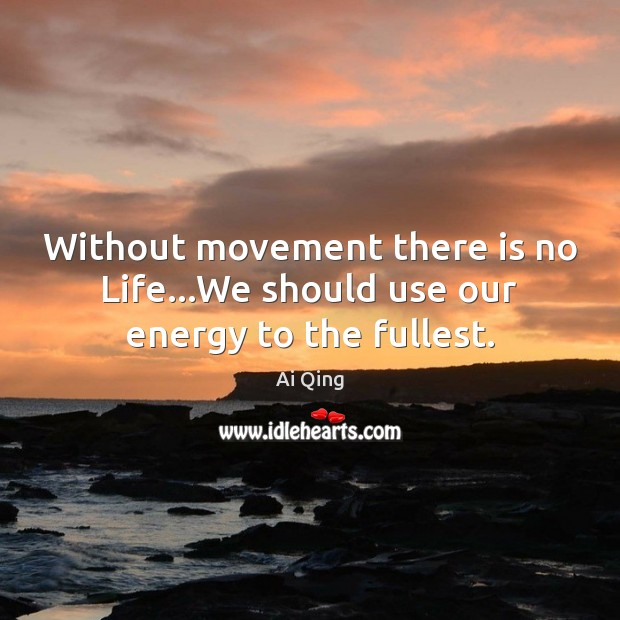Image, Without movement there is no Life…We should use our energy to the fullest.