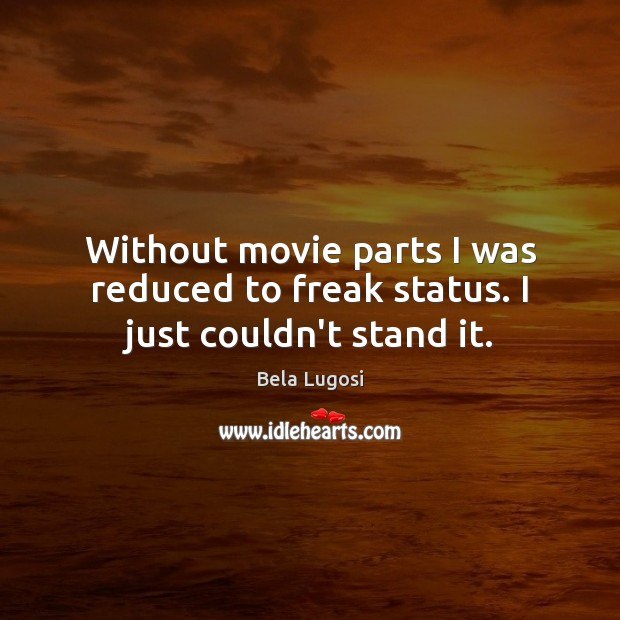 Without movie parts I was reduced to freak status. I just couldn't stand it. Image