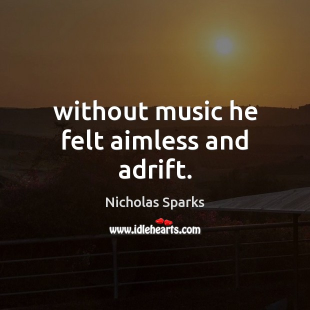 Without music he felt aimless and adrift. Image