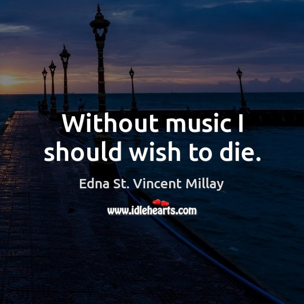 Without music I should wish to die. Edna St. Vincent Millay Picture Quote