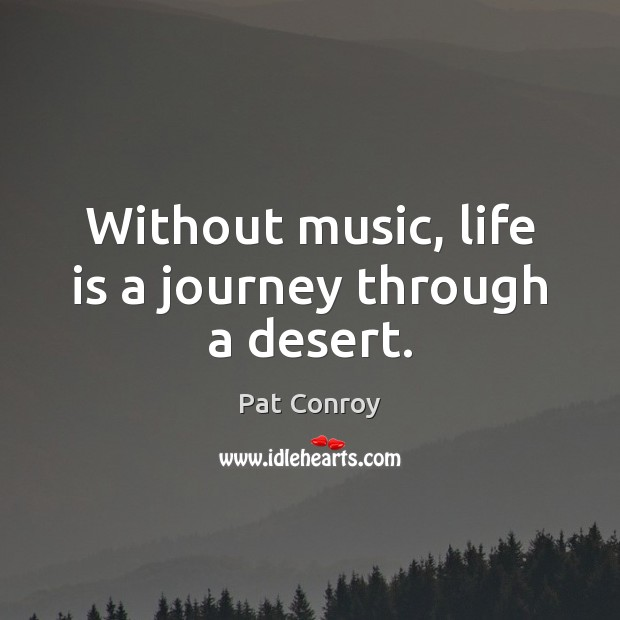 Without music, life is a journey through a desert. Pat Conroy Picture Quote