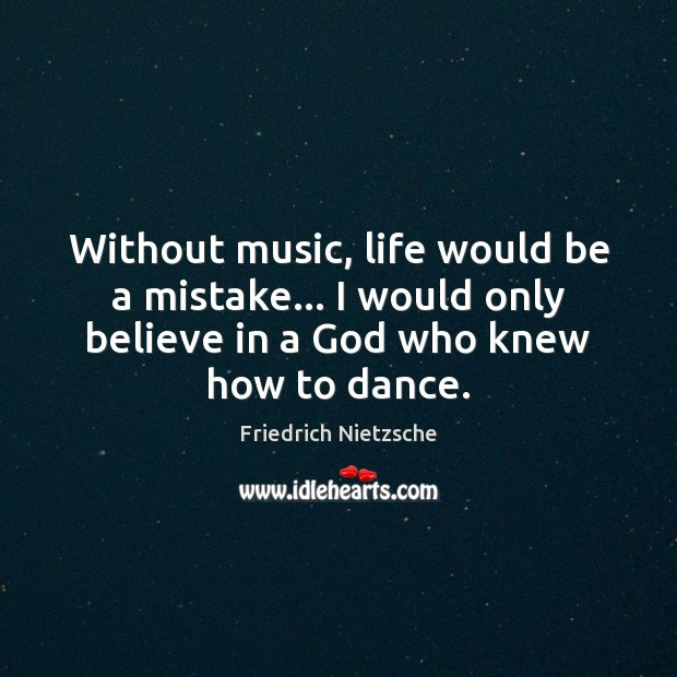 Without music, life would be a mistake… I would only believe in Image