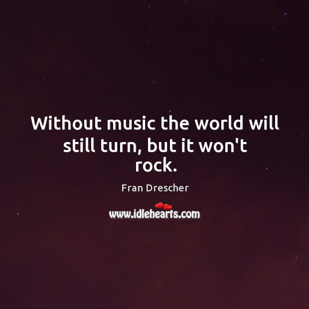 Without music the world will still turn, but it won't rock. Fran Drescher Picture Quote