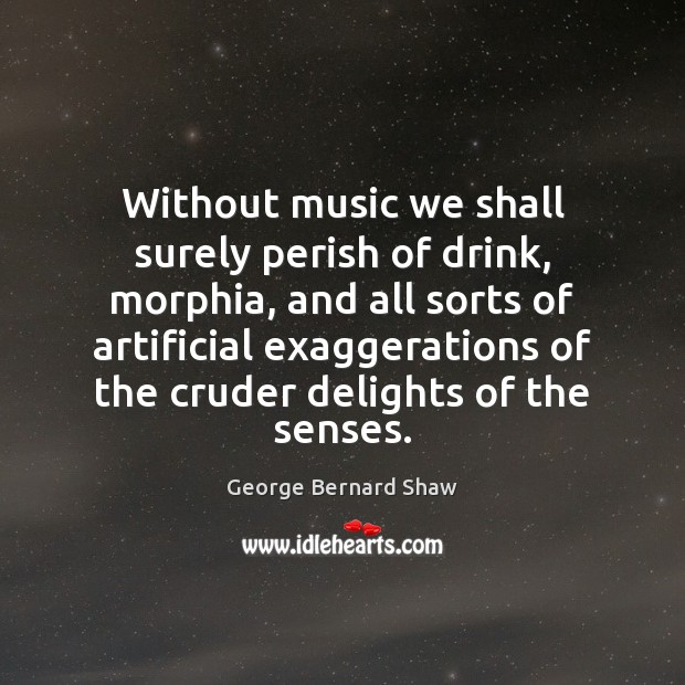 Without music we shall surely perish of drink, morphia, and all sorts George Bernard Shaw Picture Quote