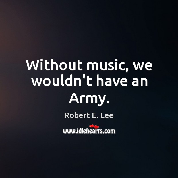 Without music, we wouldn't have an Army. Robert E. Lee Picture Quote