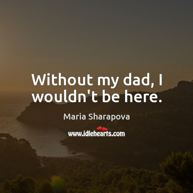 Without my dad, I wouldn't be here. Maria Sharapova Picture Quote