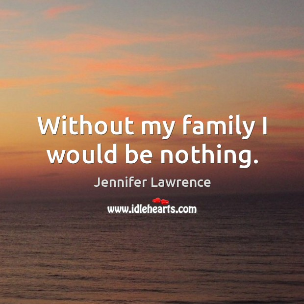 Without my family I would be nothing. Jennifer Lawrence Picture Quote