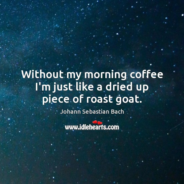 Without my morning coffee I'm just like a dried up piece of roast goat. Image