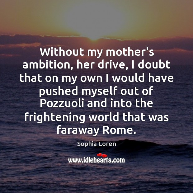 Without my mother's ambition, her drive, I doubt that on my own Sophia Loren Picture Quote