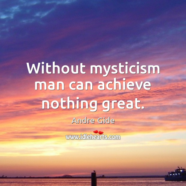 Without mysticism man can achieve nothing great. Andre Gide Picture Quote