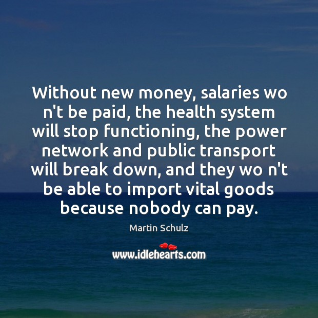 Without new money, salaries wo n't be paid, the health system will Martin Schulz Picture Quote