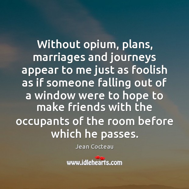 Without opium, plans, marriages and journeys appear to me just as foolish Jean Cocteau Picture Quote
