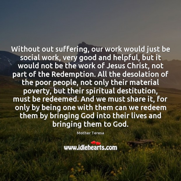 Without out suffering, our work would just be social work, very good Mother Teresa Picture Quote