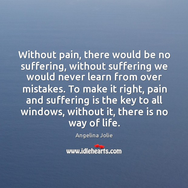 Without pain, there would be no suffering, without suffering we would never learn from over mistakes. Image