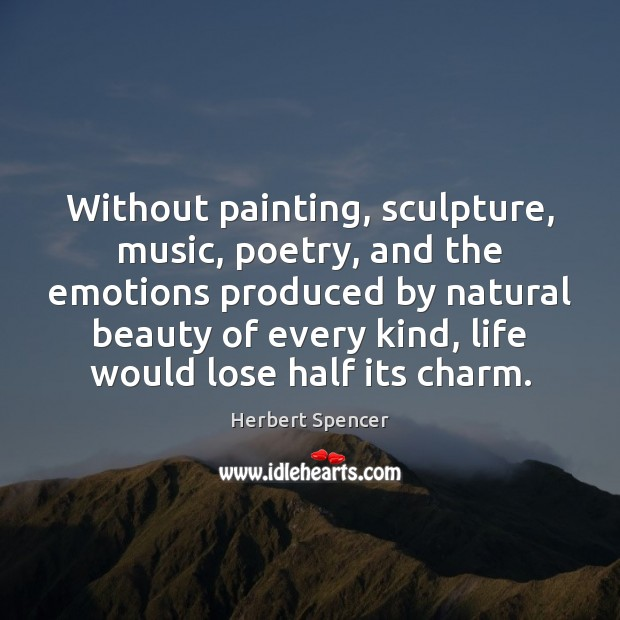 Without painting, sculpture, music, poetry, and the emotions produced by natural beauty Image