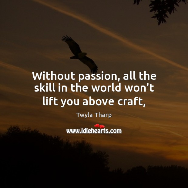 Without passion, all the skill in the world won't lift you above craft, Twyla Tharp Picture Quote