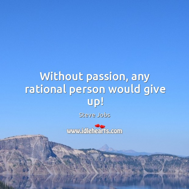 Image, Without passion, any rational person would give up!