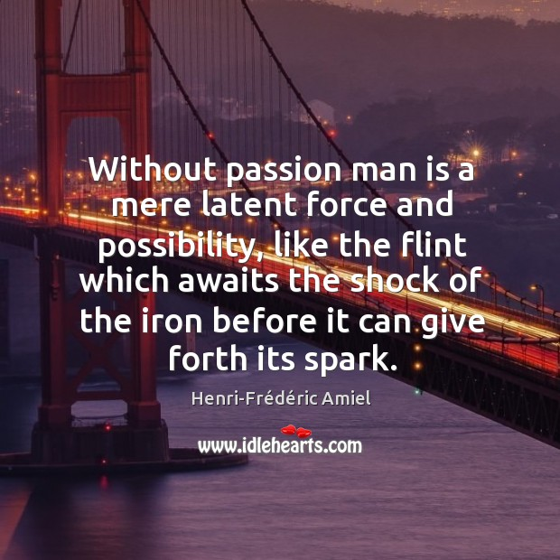 Without passion man is a mere latent force and possibility, like the flint which awaits the shock. Image