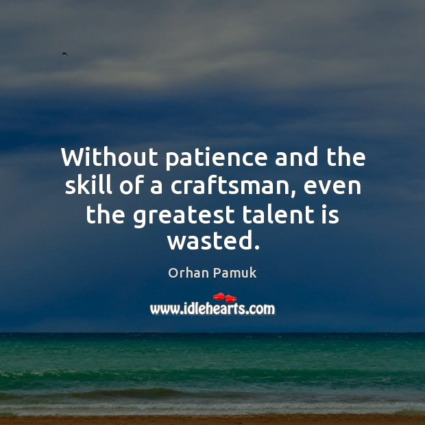Without patience and the skill of a craftsman, even the greatest talent is wasted. Orhan Pamuk Picture Quote