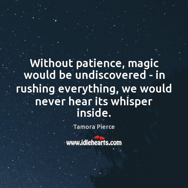 Without patience, magic would be undiscovered – in rushing everything, we would Tamora Pierce Picture Quote