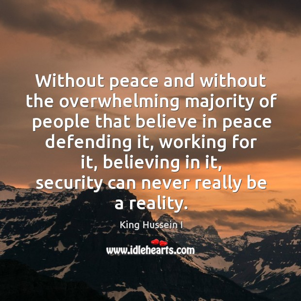 Without peace and without the overwhelming majority of people that believe in peace defending it King Hussein I Picture Quote