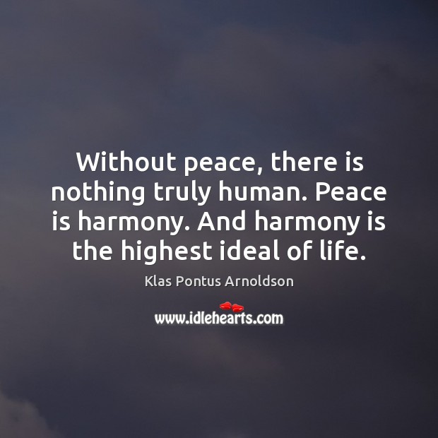 Without peace, there is nothing truly human. Peace is harmony. And harmony Image