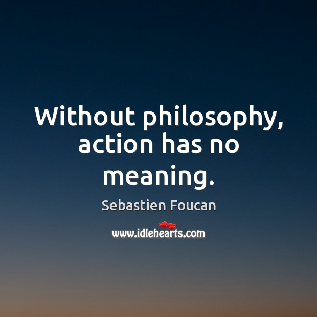 Without philosophy, action has no meaning. Sebastien Foucan Picture Quote