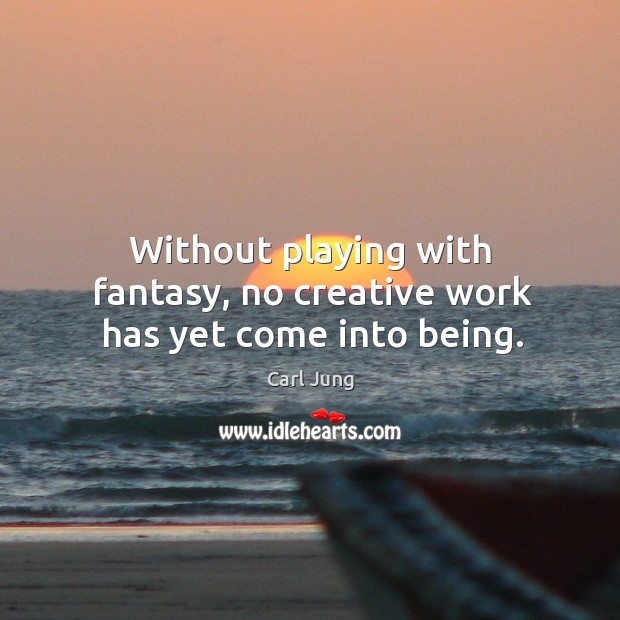 Without playing with fantasy, no creative work has yet come into being. Image