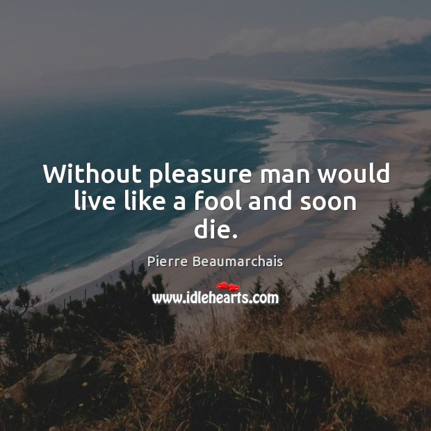 Image, Without pleasure man would live like a fool and soon die.