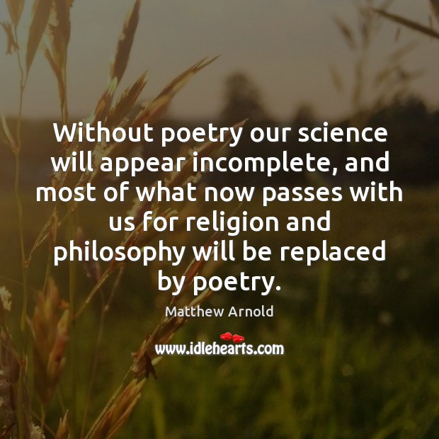 Without poetry our science will appear incomplete, and most of what now Matthew Arnold Picture Quote