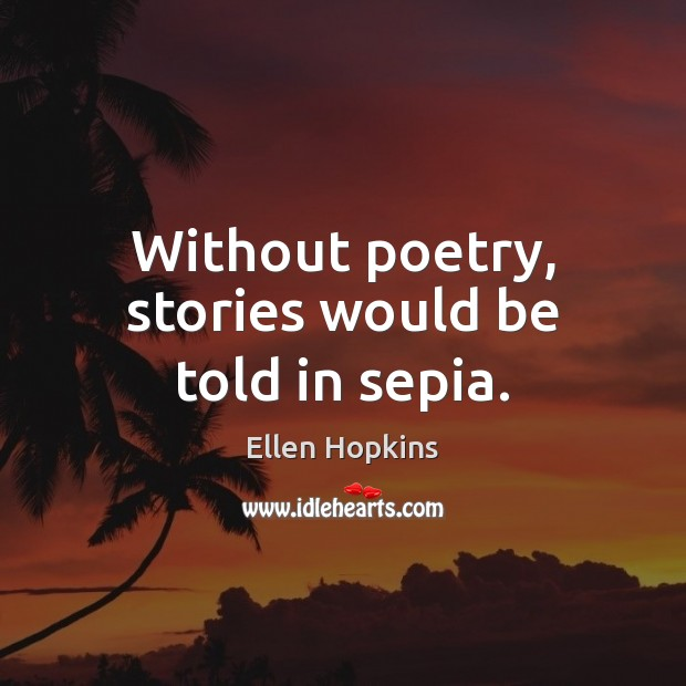 Without poetry, stories would be told in sepia. Ellen Hopkins Picture Quote