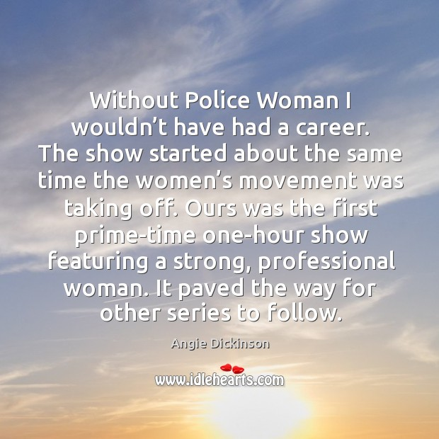 Image, Without police woman I wouldn't have had a career.