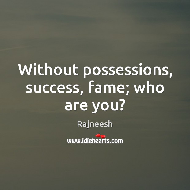 Image, Without possessions, success, fame; who are you?