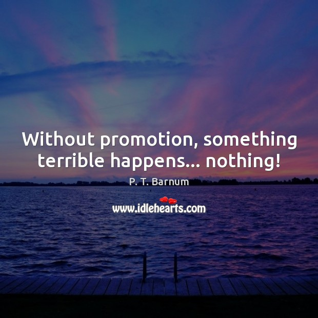 Without promotion, something terrible happens… nothing! Image