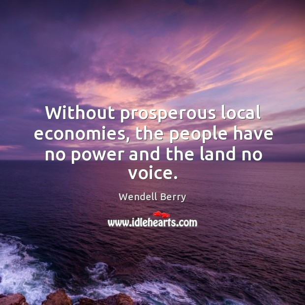 Without prosperous local economies, the people have no power and the land no voice. Image