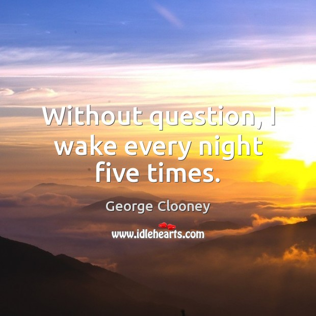 Without question, I wake every night five times. Image