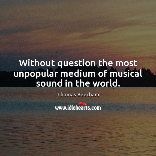 Without question the most unpopular medium of musical sound in the world. Thomas Beecham Picture Quote