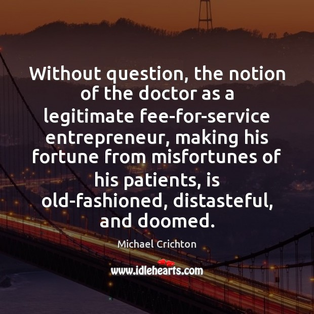 Without question, the notion of the doctor as a legitimate fee-for-service entrepreneur, Michael Crichton Picture Quote