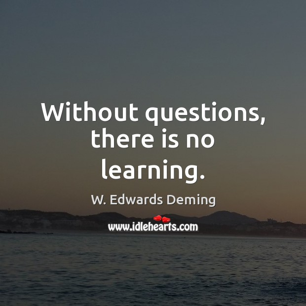 Without questions, there is no learning. W. Edwards Deming Picture Quote