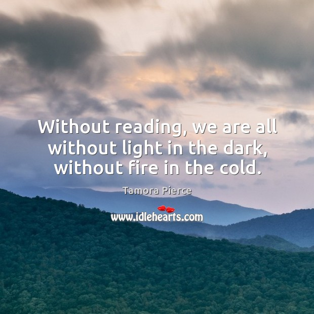 Without reading, we are all without light in the dark, without fire in the cold. Image