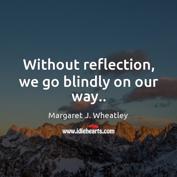 Without reflection, we go blindly on our way.. Margaret J. Wheatley Picture Quote