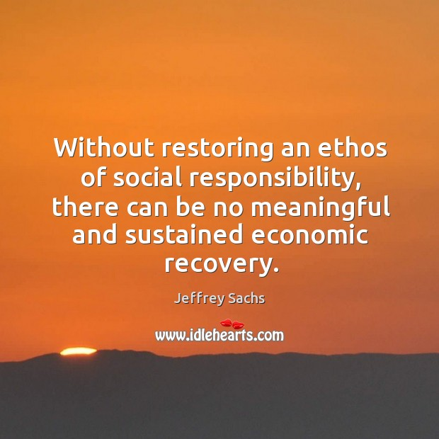 Without restoring an ethos of social responsibility, there can be no meaningful Social Responsibility Quotes Image