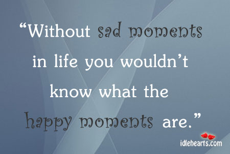 Without Sad Moments In Life You Wouldn't Know….