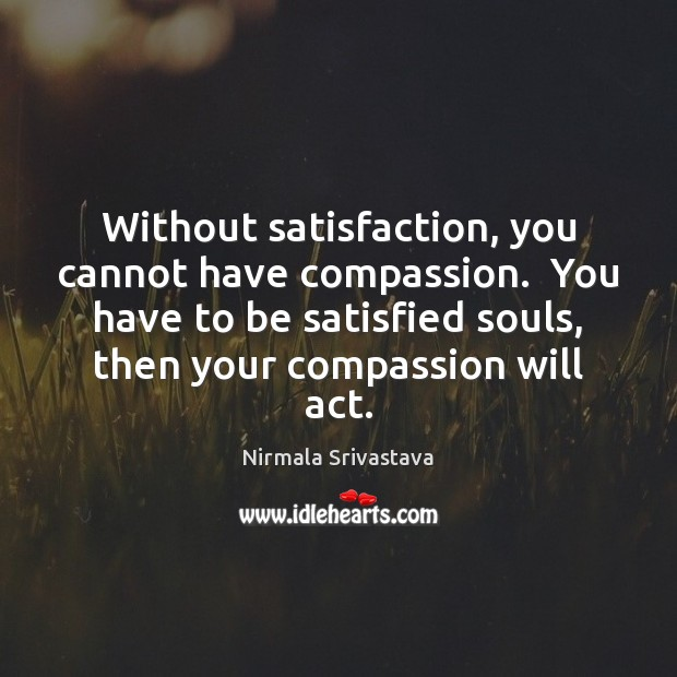 Without satisfaction, you cannot have compassion.  You have to be satisfied souls, Nirmala Srivastava Picture Quote