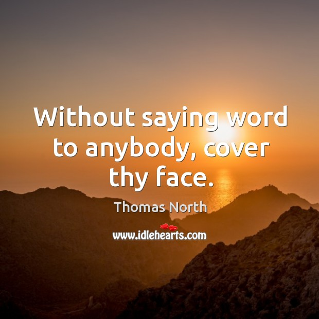 Without saying word to anybody, cover thy face. Image